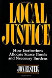 Local Justice: How Institutions Allocate Scarce Goods and Necessary Burdens (0871542323) by Elster, Jon