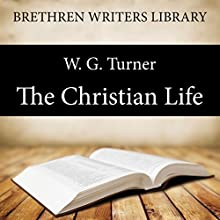 The Christian Life: Brethren Writers Library, Book 4 (       UNABRIDGED) by W. G. Turner Narrated by Stuart Packer