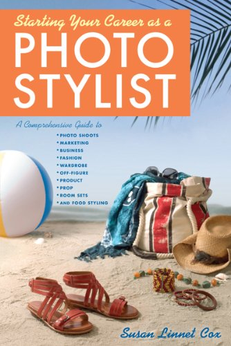 Starting Your Career as a Photo Stylist: A Comprehensive Guide to Photo Shoots, Marketing, Business, Fashion, Wardrobe, Off-Figure, Product, Prop, Room Sets and Food Styling