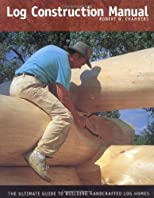 Log Construction Manual: The Ultimate Guide to Building Handcrafted Log Homes