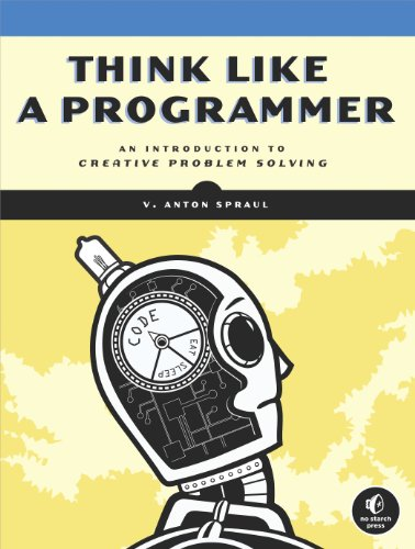 Download Think Like a Programmer: An Introduction to Creative Problem Solving