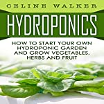 Hydroponics: How to Start Your Own Hydroponic Garden and Grow Vegetables, Herbs and Fruit | Celine Walker