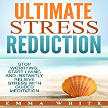Ultimate Stress Reduction: Stop Worrying, Start Living and Instantly Relieve Stress with Guided Meditation Audiobook by Emma White Narrated by Jason Kappus