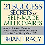 The 21 Success Secrets of Self-Made Millionaires: How to Achieve Financial Independence Faster and Easier Than You Ever Thought Possible (Unabridged)