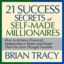 The 21 Success Secrets of Self-Made Millionaires: How to Achieve Financial Independence Faster and Easier Than You Ever Thought Possible (       UNABRIDGED) by Brian Tracy Narrated by  Author