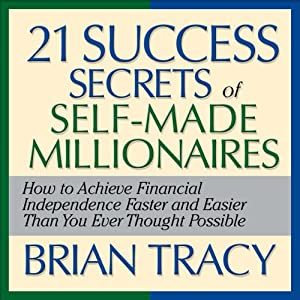 The 21 Success Secrets of Self-Made Millionaires: How to Achieve Financial Independence Faster and Easier Than You Ever Thought Possible | [Brian Tracy]