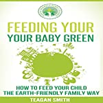 Feeding Your Baby Green: How to Feed Your Child the Earth-Friendly Family Way: Earth-Friendly Family Guides, Book 4 | Teagan Smith