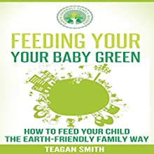 Feeding Your Baby Green: How to Feed Your Child the Earth-Friendly Family Way: Earth-Friendly Family Guides, Book 4 (       UNABRIDGED) by Teagan Smith Narrated by Charlie Farr