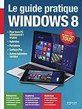 Le guide pratique Windows 8: Pour tous PC Windows 8.1 et plus, hybrides, portables, Surface Pro, autres tablettes tactiles – Débutant ou expert, un guide pour tous