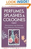 Perfumes, Splashes & Colognes: Discovering and Crafting Your Personal Fragrances