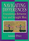 Navigating Differences: Friendships Between Gay and Straight Men [Paperback] [1998] 1 Ed. Jammie Price, John De Cecco