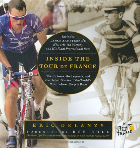 Inside the Tour de France: The Pictures, the Legends, and the Untold Stories of the World's Most Beloved Bicycle Race