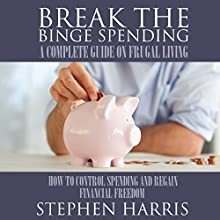 Break the Binge Spending: A Complete Guide on Frugal Living (       UNABRIDGED) by Stephen Harris Narrated by Sarah Grace Sanders