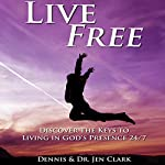 Live Free: Discover the Keys to Living in God's Presence 24/7 | Dennis Clark,Jen Clark
