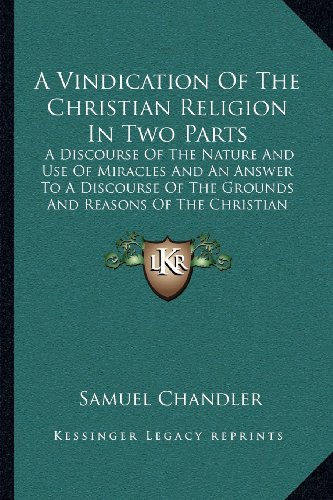 A Vindication of the Christian Religion in Two Parts: A Discourse of the Nature and Use of Miracles and an Answer to a Discourse of the Grounds and Reasons of the Christian Religion (1725)