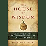 The House of Wisdom: How the Arabs Transformed Western Civilization | Jonathan Lyons