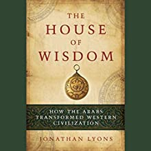 The House of Wisdom: How the Arabs Transformed Western Civilization Audiobook by Jonathan Lyons Narrated by Jay Snyder