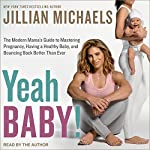 Yeah Baby!: The Modern Mama's Guide to Mastering Pregnancy, Having a Healthy Baby, and Bouncing Back Better Than Ever   Jillian Michaels