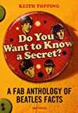 Keith Topping Do You Want To Know A Secret?: A Fab Anthology of Beatles Facts