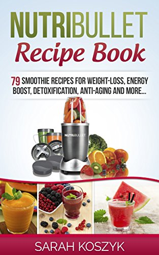 Nutribullet Recipe Book: 79 Smoothie Recipes for Weight-Loss, Energy Boost, Detoxification, Anti-Aging and More... by Sarah Koszyk