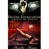 Taken by the Vampire (Divine Fornication II--An Erotic Story of Angels, Vampires and Werewolves (Divine Fornication (An Erotic Story of Angels, Vampires and Werewolves) Book 2)by Aim�lie Aames