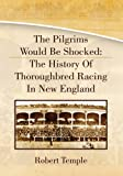 img - for The Pilgrims Would Be Shocked: The History Of Thoroughbred Racing In New England book / textbook / text book