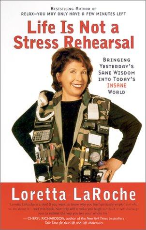 Life is Not a Stress Rehearsal: Bringing Yesterday's Sane Wisdom Into Today's Insane World, Loretta Laroche