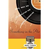 Something in the Air: Radio, Rock, and the Revolution That Shaped a Generation ~ Marc Fisher