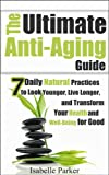 img - for The Ultimate Anti Aging Guide: 7 Daily Natural Practices to Look Younger, Live Longer, and Transform your Health and Well-Being for Good (anti aging, antiaging, ... improvement, look younger, healthy living) book / textbook / text book