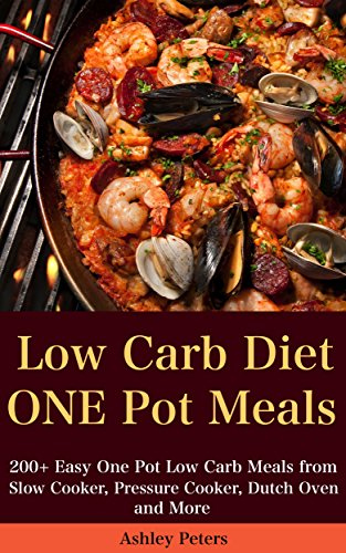 Low Carb Diet: 200+ Easy One Pot Low Carb Meals from Your Slow Cooker, Pressure Cooker, Dutch Oven and More (Low Carb Cookbook) by Ashley Peters