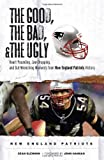 The Good, the Bad, & the Ugly: New England Patriots: Heart-Pounding, Jaw-Dropping, and Gut-Wrenching Moments from New England Patriots History