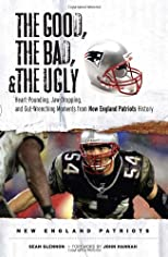 The Good, the Bad &amp; the Ugly New England Patriots: Heart-pounding, Jaw-dropping, and Gut-wrenching Moments from New England Patriots History