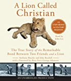Anthony Bourke A Lion Called Christian: The True Story of the Remarkable Bond Between Two Friends and a Lion