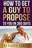 How to get a Guy to Propose to You in 365 Days: Make Him Beg To Be Your Boyfriend And Commit To You Forever (Love, Dating, Relationships With Men, Relationship Self Help Books, Marriage Proposal )