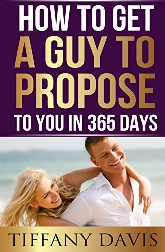Book: How to get a Guy to Propose to You in 365 Days - Make Him Beg For Your Attention And Commit To You Forever by Tiffany Davis