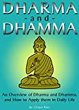 Dharma: and Dhamma ~ An Overview of Dharma and Dhamma, and How to Apply them in Daily Life (includes Moksha, the Four Noble Truths, the Eightfold Path, and Nibanna)