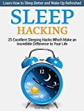 Sleep Hacking: 25 Excellent Sleeping Hacks Which Make an Incredible Difference to Your Life. Learn How to Sleep Better and Wake Up Refreshed. (Sleep Hacking, ... your sleep, sleep hacks) (English Edition)