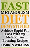Fast Metabolism Diet: Demystified - Achieve Rapid Fat Loss With 25 Metabolism Boosting Recipes (Metabolism Boosting Weight Loss Book 1)