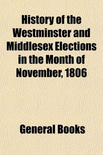 History of the Westminster and Middlesex Elections in the Month of November, 1806