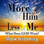 More of Him, Less of Me: What does GOD want? | Mark Krenning