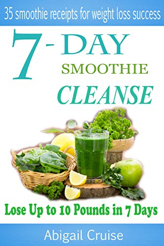 7-Day Smoothie Cleanse: 35 Smoothie Receips for Weight Loss Success! (Smoothie Cleanse,Recipes,Green,smoothies, green smoothie cleanse, Cleansing smoothies,7 day green smoothie cleanse,Pounds, Day,c) by Abigail Cruise