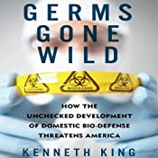 Germs Gone Wild: How the Unchecked Development of Domestic Biodefense Threatens America | [Kenneth King]