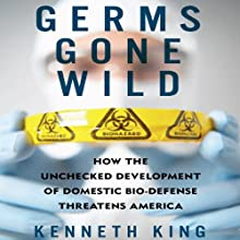 Germs Gone Wild: How the Unchecked Development of Domestic Biodefense Threatens America (       UNABRIDGED) by Kenneth King Narrated by Brian Troxell