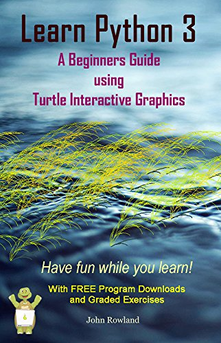 Book: Learn Python 3 - A Beginners Guide using Turtle Interactive Graphics by John Rowland