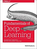 Fundamentals of Deep Learning: Designing Next-generation Artificial Intelligence Algorithms