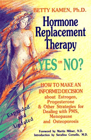 Hormone Replacement Therapy :Yes or No?: How to Make an Informed Decision About Estrogen, Progesterone, & Other Strategies for Dealing With PMS, Menopause, & Osteoporosis, Betty Kamen