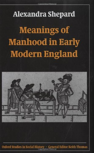 Meanings of Manhood in Early Modern England (Oxford Studies in Social History)