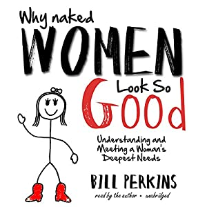 Why Naked Women Look So Good: Understanding and Meeting a Woman's Deepest Needs | [Bill Perkins]