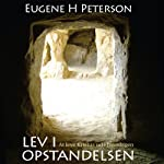Lev i Opstandelsen: At leve Kristus ud i hverdagen: [Living the Resurrection: The Risen Christ in Everyday Life] | Eugene H. Peterson