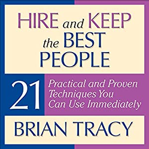 Hire and Keep the Best People: 21 Practical and Proven Techniques You Can Use Immediately | [Brian Tracy]